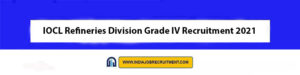 IOCL Refineries Division Grade IV Recruitment 2021 | Apply Online for 513 Vacancies