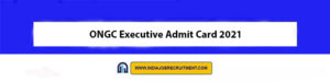 ONGC Executive Admit Card 2021 Download Now at @www.ongcindia.com